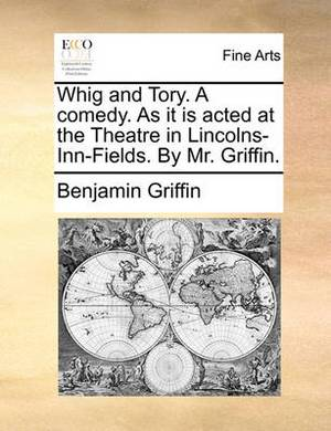 Whig and Tory. a Comedy. as It Is Acted at the Theatre in Lincolns-Inn-Fields. by Mr. Griffin