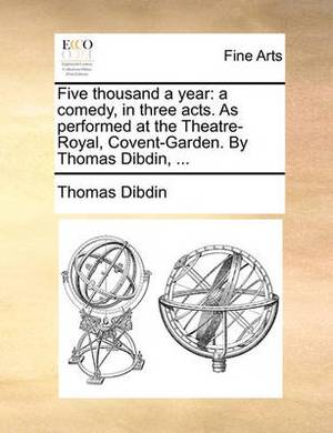 Five Thousand a Year: A Comedy, in Three Acts. as Performed at the Theatre-Royal, Covent-Garden. by Thomas Dibdin, ...