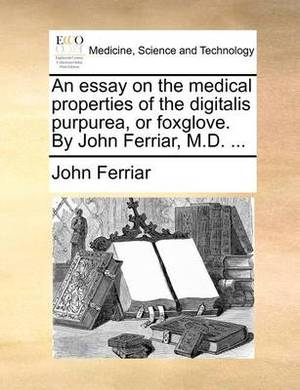 An Essay on the Medical Properties of the Digitalis Purpurea, or Foxglove. by John Ferriar, M.D. ...