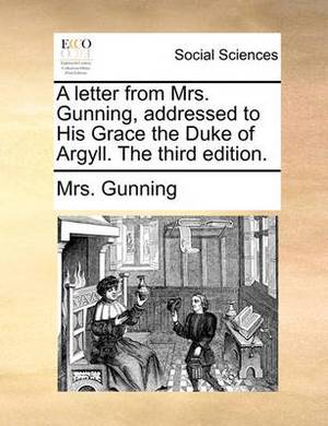 A Letter from Mrs. Gunning, Addressed to His Grace the Duke of Argyll. the Third Edition.
