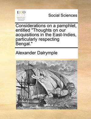 Considerations on a Pamphlet, Entitled  Thoughts on Our Acquisitions in the East-Indies, Particularly Respecting Bengal.