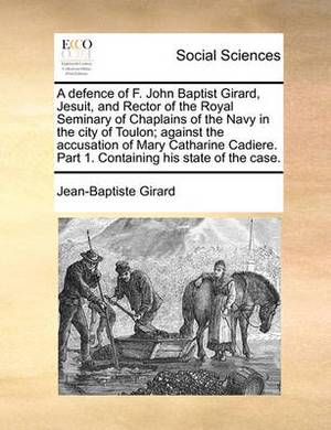 A Defence of F. John Baptist Girard, Jesuit, and Rector of the Royal Seminary of Chaplains of the Navy in the City of Toulon; Against the Accusation of Mary Catharine Cadiere. Part 1. Containing His State of the Case.