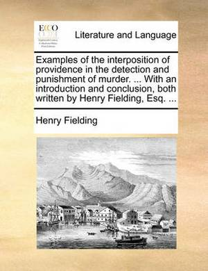 Examples of the Interposition of Providence in the Detection and Punishment of Murder. ... with an Introduction and Conclusion, Both Written by Henry Fielding, Esq.