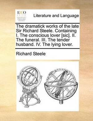 The Dramatick Works of the Late Sir Richard Steele. Containing I. the Conscious Lover [Sic]. II. the Funeral. III. the Tender Husband. IV. the Lying Lover.