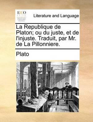 La Republique de Platon; Ou Du Juste, Et de L'Injuste. Traduit, Par Mr. de La Pillonniere.