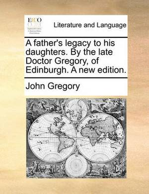 A Father's Legacy to His Daughters. by the Late Doctor Gregory, of Edinburgh. a New Edition.