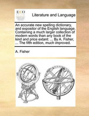 An Accurate New Spelling Dictionary, and Expositor of the English Language. Containing a Much Larger Collection of Modern Words Than Any Book of the Kind and Price Extant: By A. Fisher, ... the Fifth Edition, Much Improved.
