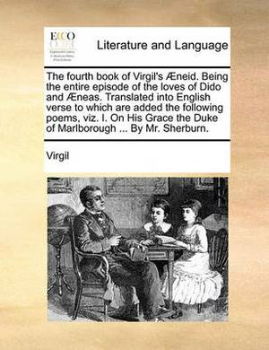 The Fourth Book of Virgil's Neid. Being the Entire Episode of the Loves of Dido and Neas. Translated Into English Verse to Which Are Added the Following Poems, Viz. I. on His Grace the Duke of Marlborough ... by Mr. Sherburn.