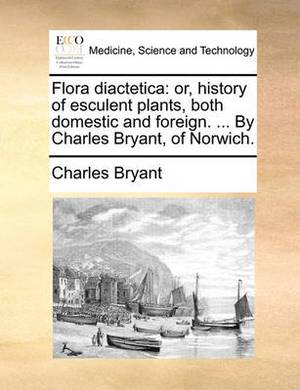 Flora Diactetica: Or, History of Esculent Plants, Both Domestic and Foreign. ... by Charles Bryant, of Norwich.