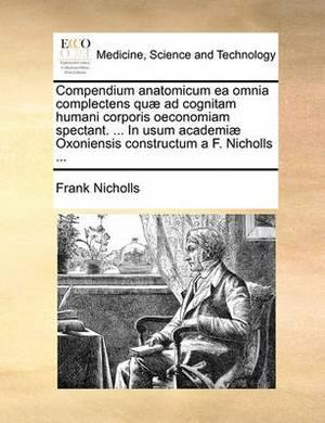 Compendium Anatomicum EA Omnia Complectens Qu Ad Cognitam Humani Corporis Oeconomiam Spectant. ... in Usum Academi Oxoniensis Constructum A F. Nicholls ...