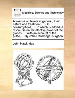 A Treatise on Fevers in General, Their Nature and Treatment. ... on Consumptions, ... to Which Is Added, a Discourse on the Elective Power of the Glands, ... with an Account of the Pulse, ... by John Hawkridge, Surgeon.