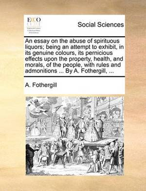 An Essay on the Abuse of Spirituous Liquors; Being an Attempt to Exhibit, in Its Genuine Colours, Its Pernicious Effects Upon the Property, Health, and Morals, of the People, with Rules and Admonitions ... by A. Fothergill, ...