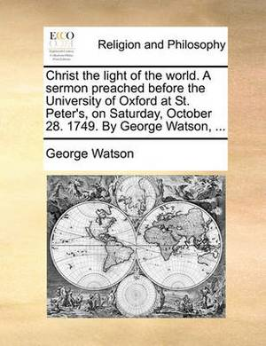 Christ the Light of the World. a Sermon Preached Before the University of Oxford at St. Peter's, on Saturday, October 28. 1749. by George Watson,