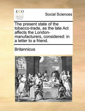 The Present State of the Tobacco-Trade, as the Late ACT Affects the London-Manufacturers, Considered: In a Letter to a Friend.