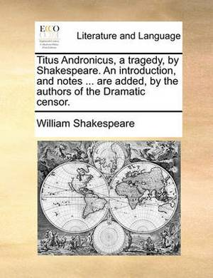 Titus Andronicus, a Tragedy, by Shakespeare. an Introduction, and Notes ... Are Added, by the Authors of the Dramatic Censor.