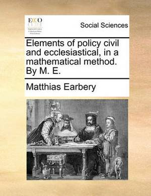 Elements of Policy Civil and Ecclesiastical, in a Mathematical Method. by M. E.