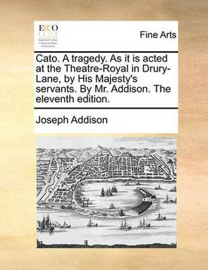 Cato. a Tragedy. as It Is Acted at the Theatre-Royal in Drury-Lane, by His Majesty's Servants. by Mr. Addison. the Eleventh Edition