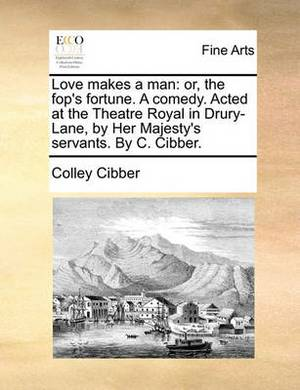 Love Makes a Man: Or, the Fop's Fortune. a Comedy. Acted at the Theatre Royal in Drury-Lane, by Her Majesty's Servants. by C. Cibber