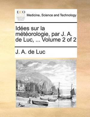 Ides Sur La Mtorologie, Par J. A. de Luc, ... Volume 2 of 2