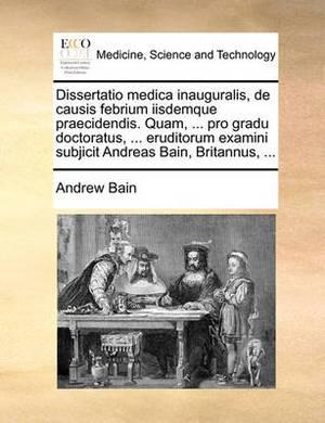 Dissertatio Medica Inauguralis, de Causis Febrium Iisdemque Praecidendis. Quam, ... Pro Gradu Doctoratus, ... Eruditorum Examini Subjicit Andreas Bain, Britannus, ...