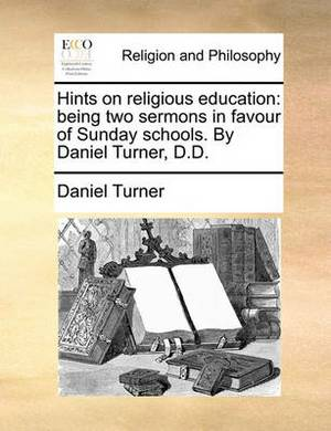 Hints on Religious Education: Being Two Sermons in Favour of Sunday Schools. by Daniel Turner, D.D.
