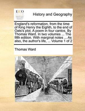 England's Reformation, from the Time of King Henry the Eighth, to the End of Oats's Plot. a Poem in Four Cantos. by Thomas Ward. in Two Volumes ... the Fifth Edition. with Marginal Notes ... as Also, the Author's Life, ... Volume 1 of 2