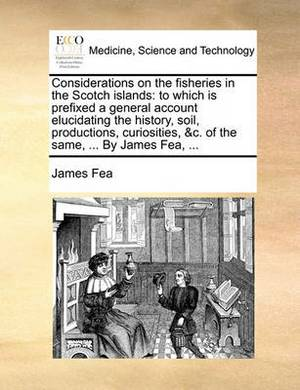 Considerations on the Fisheries in the Scotch Islands: To Which Is Prefixed a General Account Elucidating the History, Soil, Productions, Curiosities, &C. of the Same, ... by James Fea, ...