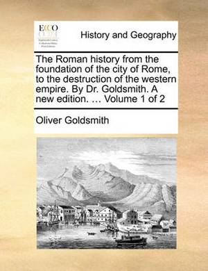 The Roman History from the Foundation of the City of Rome, to the Destruction of the Western Empire. by Dr. Goldsmith. a New Edition. ... Volume 1 of 2