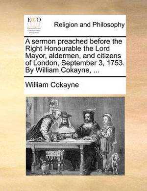 A Sermon Preached Before the Right Honourable the Lord Mayor, Aldermen, and Citizens of London, September 3, 1753. by William Cokayne, ...