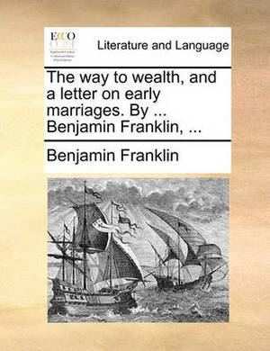 The Way to Wealth, and a Letter on Early Marriages. by ... Benjamin Franklin,