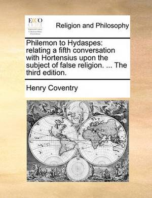 Philemon to Hydaspes: Relating a Fifth Conversation with Hortensius Upon the Subject of False Religion. ... the Third Edition.