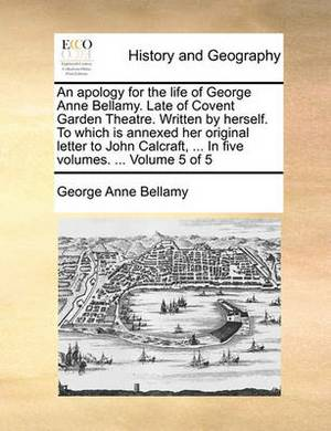 An Apology for the Life of George Anne Bellamy. Late of Covent Garden Theatre. Written by Herself. to Which Is Annexed Her Original Letter to John Calcraft, ... in Five Volumes. ... Volume 5 of 5