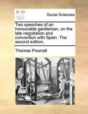 Two Speeches of an Honourable Gentleman, on the Late Negotiation and Convention with Spain. the Second Edition.