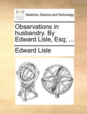 Observations in Husbandry. by Edward Lisle, Esq; ...