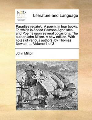 Paradise Regain'd. a Poem, in Four Books. to Which Is Added Samson Agonistes: And Poems Upon Several Occasions. the Author John Milton. a New Edition. with Notes of Various Authors, by Thomas Newton, ... Volume 1 of 2