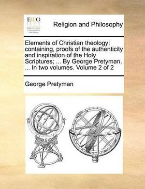 Elements of Christian Theology: Containing, Proofs of the Authenticity and Inspiration of the Holy Scriptures; ... by George Pretyman, ... in Two Volumes. Volume 2 of 2
