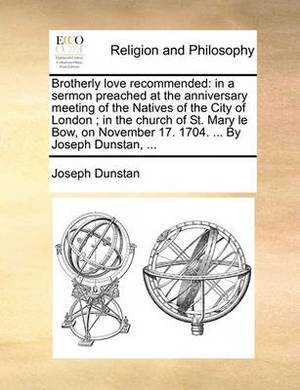 Brotherly Love Recommended: In a Sermon Preached at the Anniversary Meeting of the Natives of the City of London; In the Church of St. Mary Le Bow, on November 17. 1704. ... by Joseph Dunstan, ...