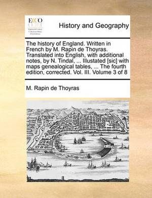 The History of England. Written in French by M. Rapin de Thoyras. Translated Into English, with Additional Notes, by N. Tindal, ... Illustated [Sic] with Maps Genealogical Tables, ... the Fourth Edition, Corrected. Vol. III. Volume 3 of 8