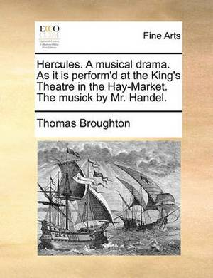 Hercules. a Musical Drama. as It Is Perform'd at the King's Theatre in the Hay-Market. the Musick by Mr. Handel.