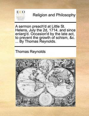 A Sermon Preach'd at Little St. Helens, July the 2d, 1714. and Since Enlarg'd. Occasion'd by the Late Act, to Prevent the Growth of Schism, &c. ... by Thomas Reynolds.