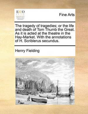 The Tragedy of Tragedies; Or the Life and Death of Tom Thumb the Great. as It Is Acted at the Theatre in the Hay-Market. with the Annotations of H. Scriblerus Secundus.