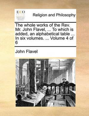 The Whole Works of the REV. Mr. John Flavel, ... to Which Is Added, an Alphabetical Table ... in Six Volumes. ... Volume 4 of 6