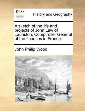A Sketch of the Life and Projects of John Law of Lauriston, Comptroller General of the Finances in France.