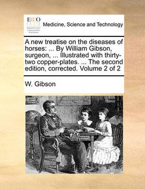 A New Treatise on the Diseases of Horses: By William Gibson, Surgeon, ... Illustrated with Thirty-Two Copper-Plates. ... the Second Edition, Corrected. Volume 2 of 2