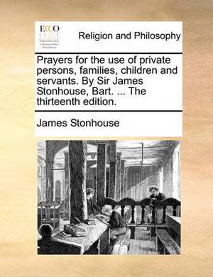 Prayers for the Use of Private Persons, Families, Children and Servants. by Sir James Stonhouse, Bart. ... the Thirteenth Edition.