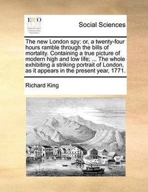 The New London Spy: Or, a Twenty-Four Hours Ramble Through the Bills of Mortality. Containing a True Picture of Modern High and Low Life; ... the Whole Exhibiting a Striking Portrait of London, as It Appears in the Present Year, 1771.