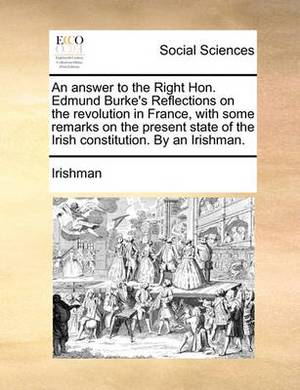 An Answer to the Right Hon. Edmund Burke's Reflections on the Revolution in France, with Some Remarks on the Present State of the Irish Constitution. by an Irishman.