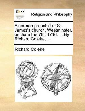 A Sermon Preach'd at St. James's Church, Westminster, on June the 7th, 1716. ... by Richard Coleire, ...
