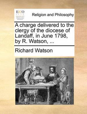 A Charge Delivered to the Clergy of the Diocese of Landaff in June 1798, by R. Watson,