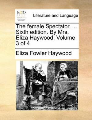 The Female Spectator. ... Sixth Edition. by Mrs. Eliza Haywood. Volume 3 of 4